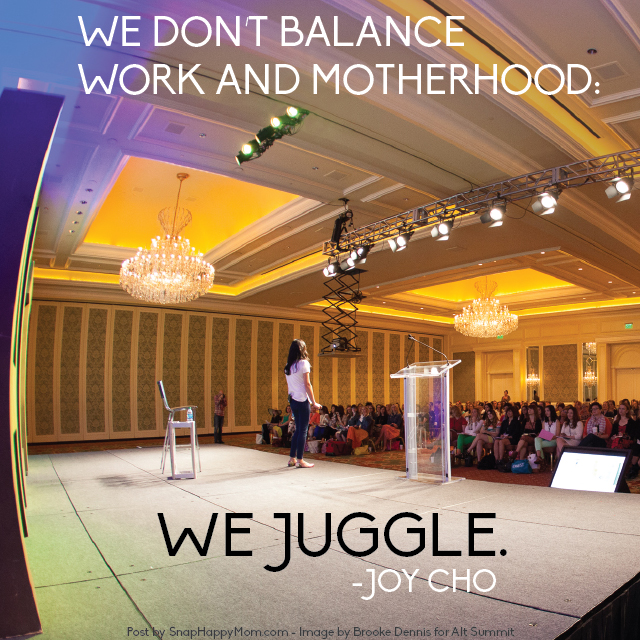 """We don't balance work and motherhood, we juggle."" - Joy Cho at Alt Summit -  post by SnapHappyMom.com"