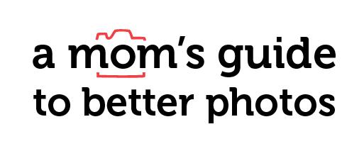 A Mom's Guide To Better Photos - SnapHappyMom.com